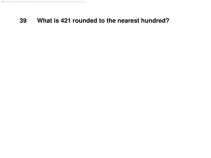 What is 421 rounded to the nearest hundred?