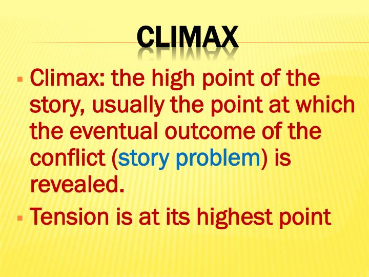 Climax: the high point of the story, usually the point at which the eventual outcome of the conflict (