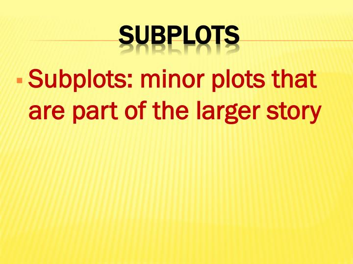 Subplots: minor plots that are part of the larger story