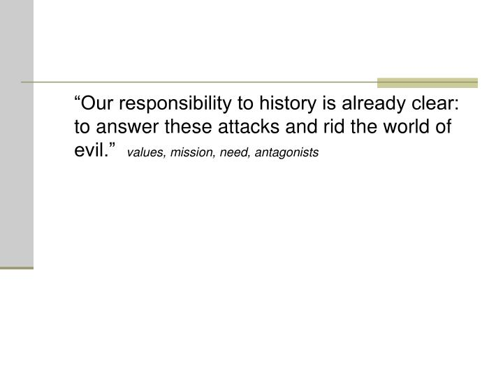 """Our responsibility to history is already clear: to answer these attacks and rid the world of evil."""