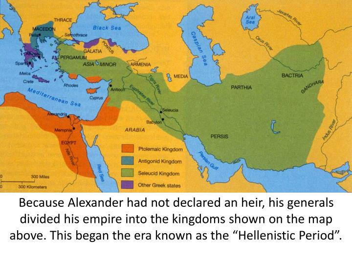 "Because Alexander had not declared an heir, his generals divided his empire into the kingdoms shown on the map above. This began the era known as the ""Hellenistic Period""."