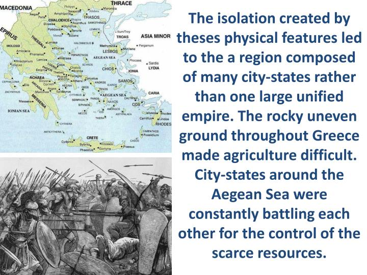 The isolation created by theses physical features led to the a region composed of many city-states rather than one large unified empire. The rocky uneven ground throughout Greece made agriculture difficult. City-states around the Aegean Sea were constantly battling each other for the control of the scarce resources.