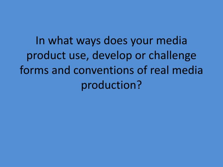 In what ways does your media product use, develop or challenge forms and conventions of real media
