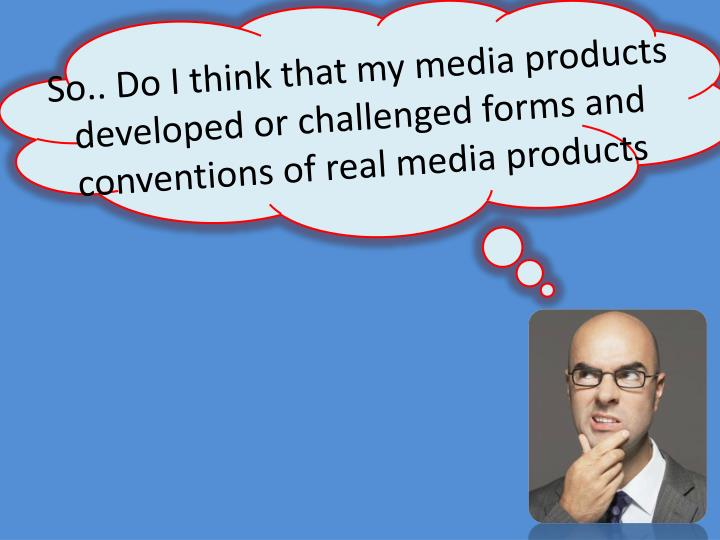 So.. Do I think that my media products developed or challenged forms and conventions of real media products