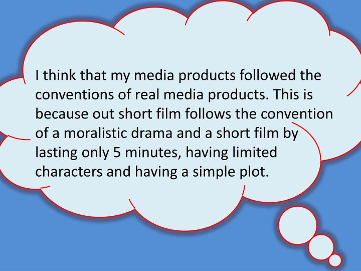 I think that my media products followed the conventions of real media products. This is because out short film follows the convention of a moralistic drama and a short film by lasting only 5 minutes, having limited characters and having a simple plot.