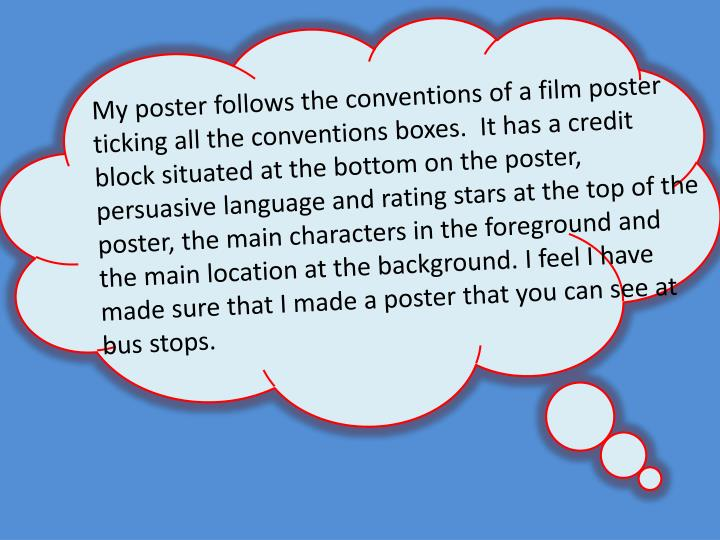 My poster follows the conventions of a film poster ticking all the conventions boxes.  It has a credit block situated at the bottom on the poster, persuasive language and rating stars at the top of the poster, the main characters in the foreground and the main location at the background. I feel I have made sure that I made a poster that you can see at bus stops.