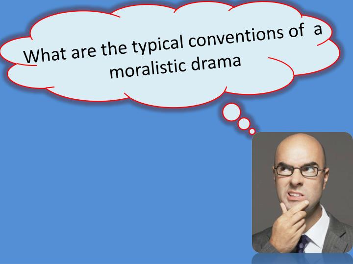 What are the typical conventions of  a moralistic drama