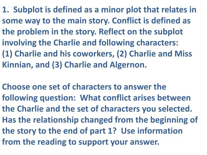 1.  Subplot is defined as a minor plot that relates in some way to the main story. Conflict is defined as the problem in the story. Reflect on the subplot involving the Charlie and following characters: