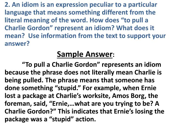 "2. An idiom is an expression peculiar to a particular language that means something different from the literal meaning of the word. How does ""to pull a Charlie Gordon"" represent an idiom? What does it mean?  Use information from the text to support your answer?"