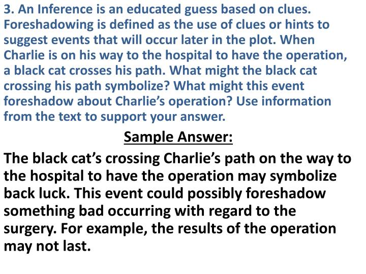 3. An Inference is an educated guess based on clues. Foreshadowing is defined as the use of clues or hints to suggest events that will occur later in the plot. When Charlie is on his way to the hospital to have the operation, a black cat crosses his path. What might the black cat crossing his path symbolize? What might this event foreshadow about Charlie's operation? Use information from the text to support your answer.