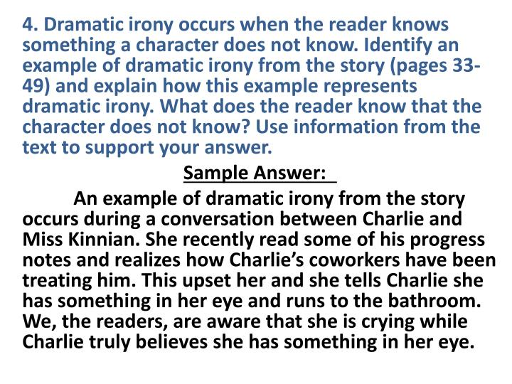4. Dramatic irony occurs when the reader knows something a character does not know. Identify an example of dramatic irony from the story (pages 33-49) and explain how this example represents dramatic irony. What does the reader know that the character does not know? Use information from the text to support your answer.