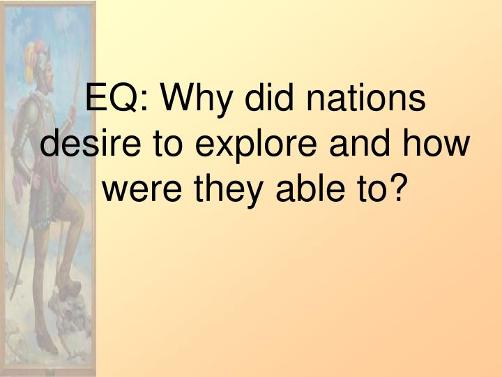 EQ: Why did nations desire to explore and how were they able to?