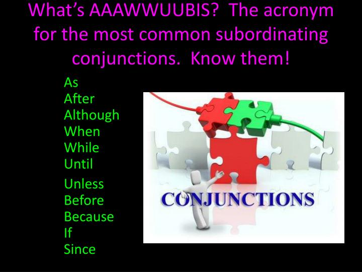 What's AAAWWUUBIS?  The acronym for the most common subordinating conjunctions.  Know them!