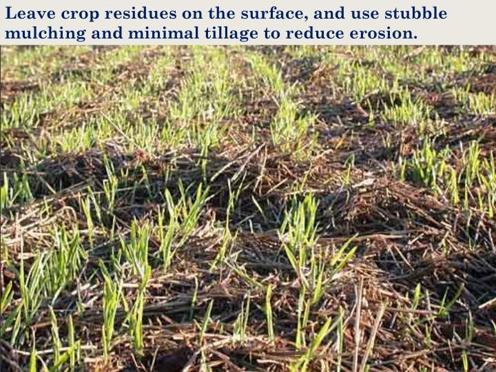 Leave crop residues on the surface, and use stubble mulching and minimal tillage to reduce