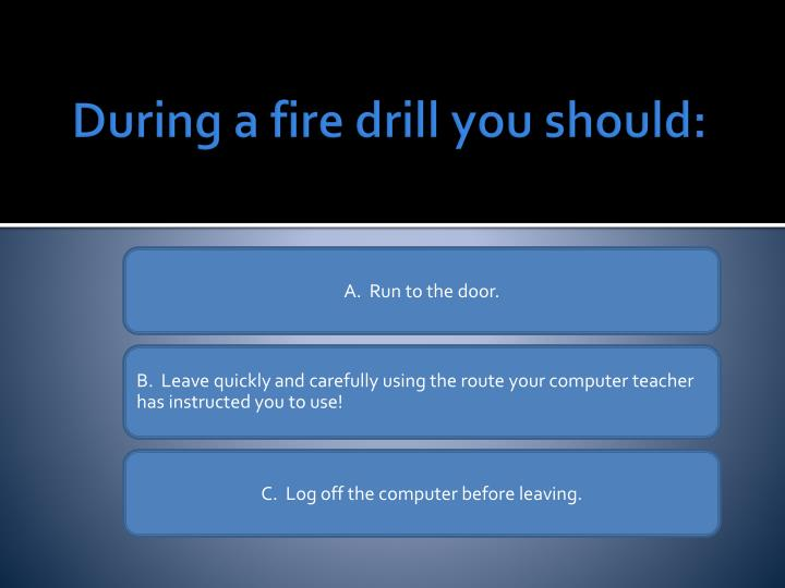 During a fire drill you should: