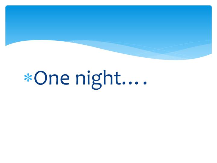 One night….