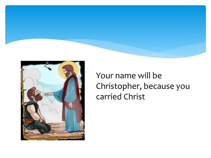 Your name will be Christopher, because you carried Christ