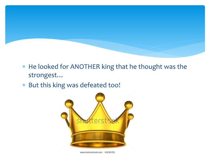 He looked for ANOTHER king that he thought was the strongest…