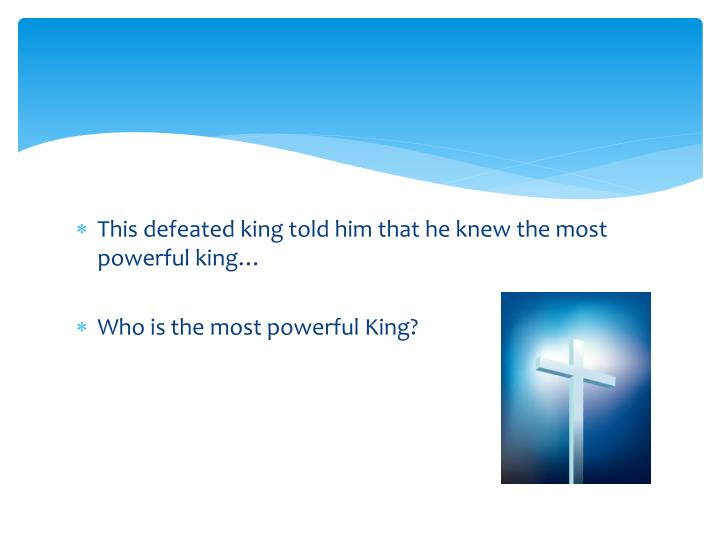 This defeated king told him that he knew the most powerful king…