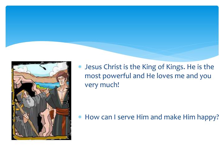 Jesus Christ is the King of Kings. He is the most powerful and He loves me and you very much!