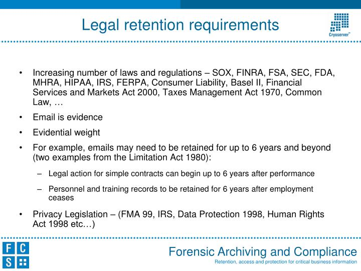 Increasing number of laws and regulations – SOX, FINRA, FSA, SEC, FDA, MHRA, HIPAA, IRS, FERPA, Consumer Liability, Basel II,