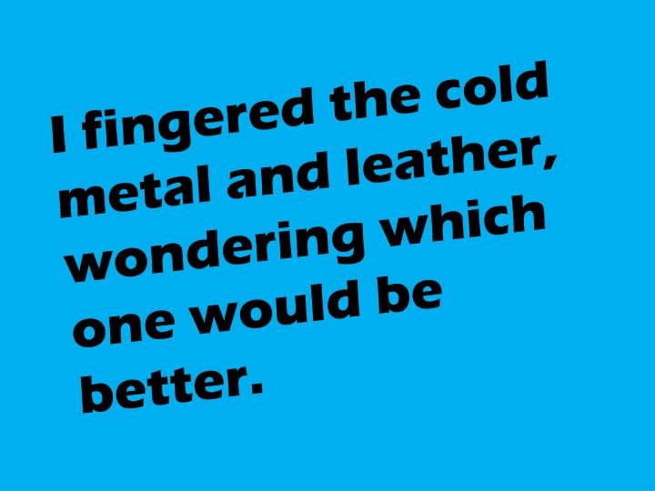 I fingered the cold metal and leather,