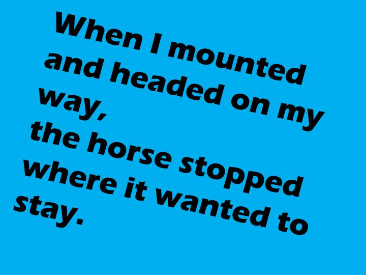 When I mounted and headed on my way,
