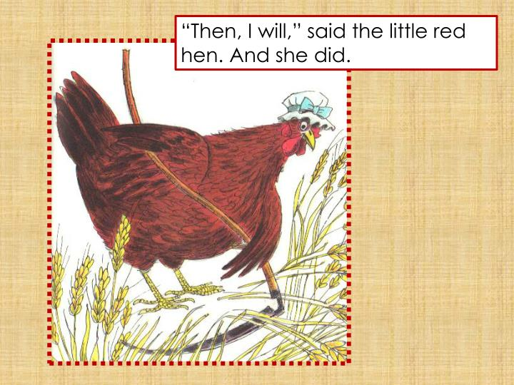 """Then, I will,"" said the little red hen. And she did."