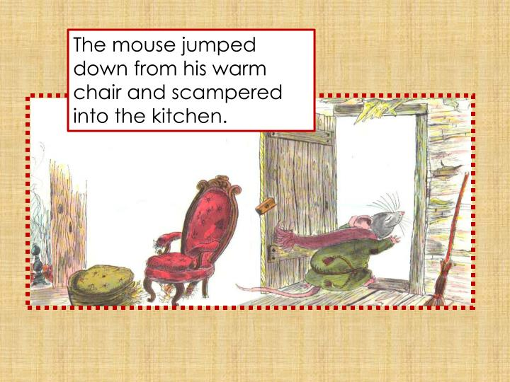 The mouse jumped down from his warm chair and scampered into the kitchen.