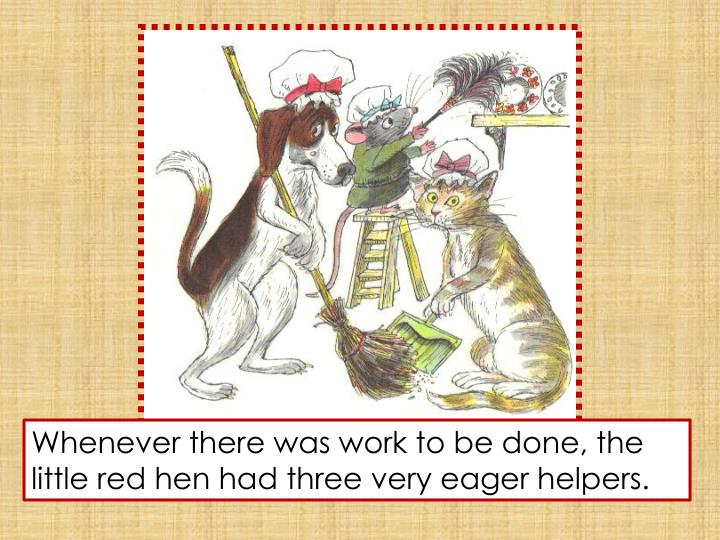 Whenever there was work to be done, the little red hen had three very eager helpers.