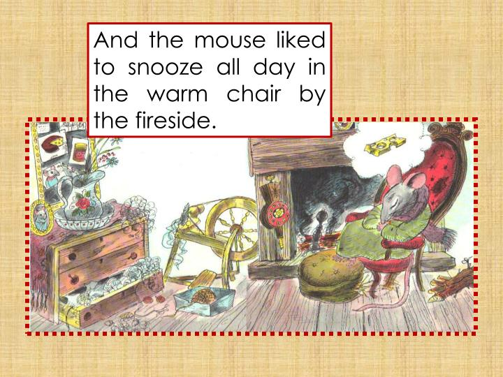 And the mouse liked to snooze all day in the warm chair by the fireside.