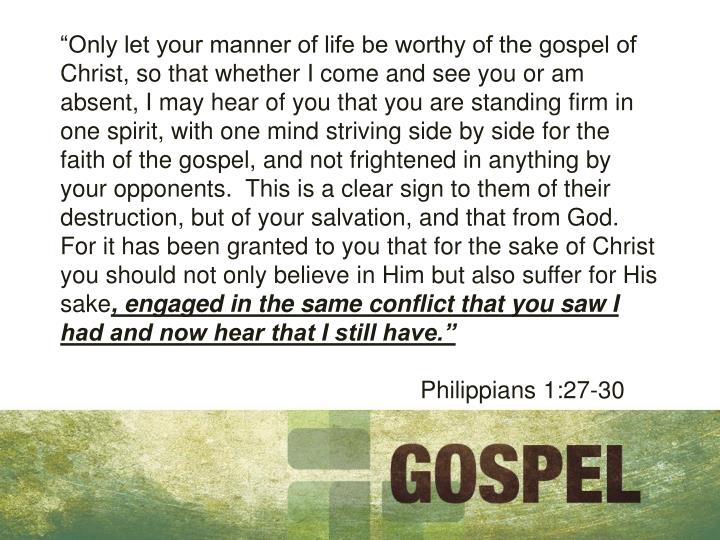 """Only let your manner of life be worthy of the gospel of Christ, so that whether I come and see you or am absent, I may hear of you that you are standing firm in one spirit, with one mind striving side by side for the faith of the gospel, and not frightened in anything by your opponents.  This is a clear sign to them of their destruction, but of your salvation, and that from God.  For it has been granted to you that for the sake of Christ you should not only believe in Him but also suffer for His sake"