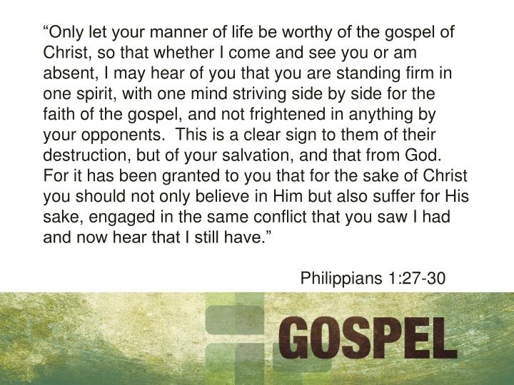 """Only let your manner of life be worthy of the gospel of Christ, so that whether I come and see yo..."