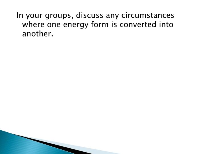In your groups, discuss any circumstances where one energy form is converted into another.