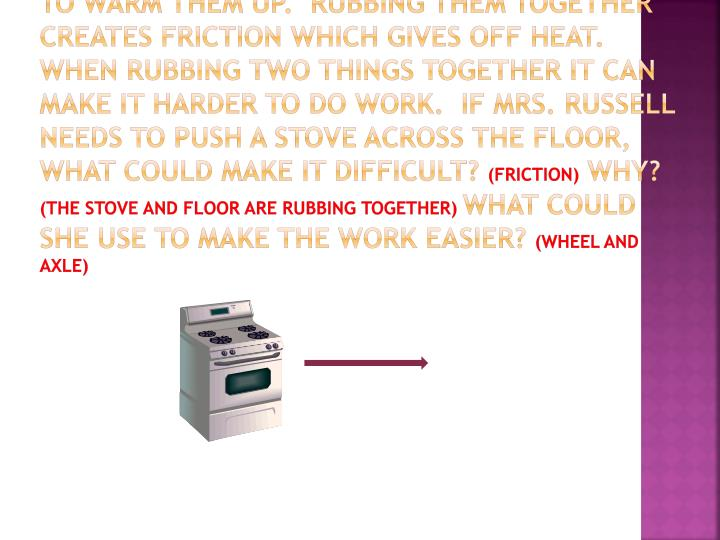 Mrs. Russell is rubbing her hands together to warm them up.  Rubbing them together creates friction which gives off heat.  When rubbing two things together it can make it harder to do work.  If Mrs. Russell needs to push a stove across the floor, what could make it difficult?