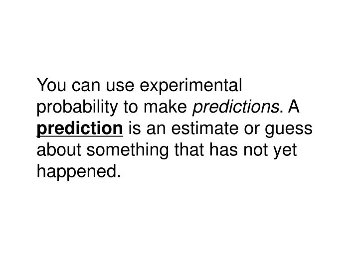 You can use experimental probability to make