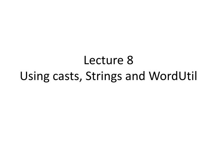 Lecture 8 using casts strings and wordutil
