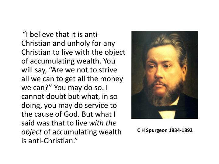 """I believe that it is anti-Christian and unholy for any Christian to live with the object of accumulating wealth. You will say, ""Are we not to strive all we can to get all the money we can?"" You may do so. I cannot doubt but what, in so doing, you may do service to the cause of God. But what I said was that to live"