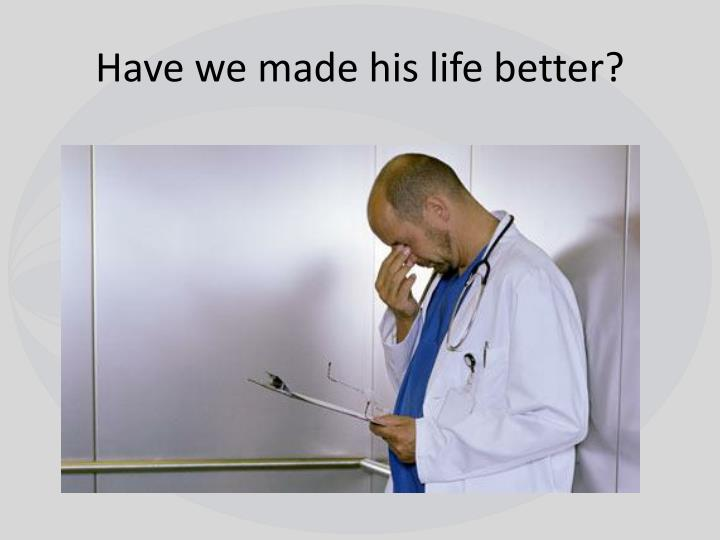 Have we made his life better?