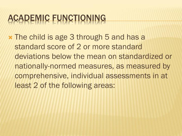 The child is age 3 through 5 and has a standard score of 2 or more standard deviations below the mean on standardized or nationally-normed measures, as measured by comprehensive, individual assessments in at least 2 of the following areas: