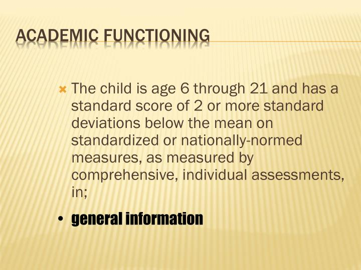 The child is age 6 through 21 and has a standard score of 2 or more standard deviations below the mean on standardized or nationally-normed measures, as measured by comprehensive, individual assessments, in;