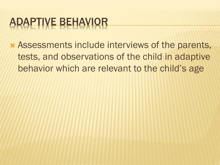 Assessments include interviews of the parents, tests, and observations of the child in adaptive behavior which are relevant to the child's age