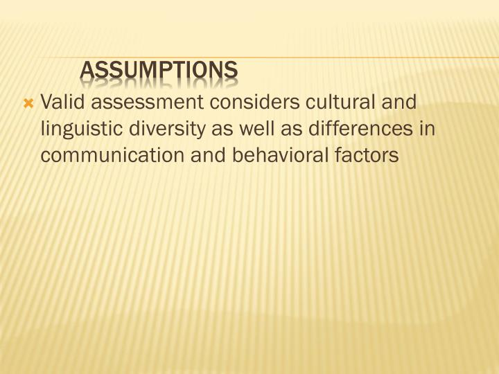 Valid assessment considers cultural and linguistic diversity as well as differences in communication and behavioral factors