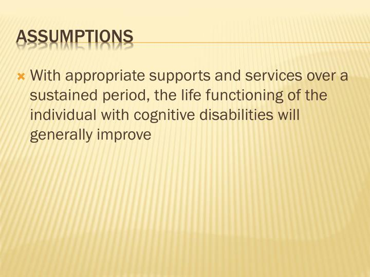 With appropriate supports and services over a sustained period, the life functioning of the individual with cognitive disabilities will generally improve