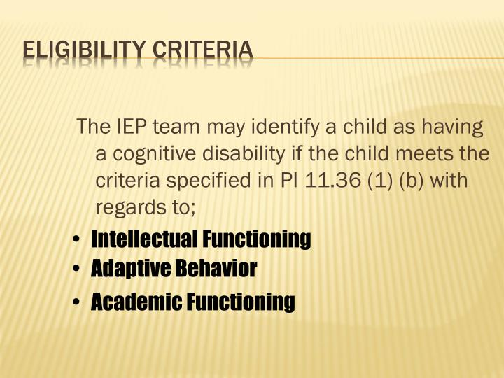 The IEP team may identify a child as having a cognitive disability if the child meets the criteria specified in PI 11.36 (1) (b) with regards to;