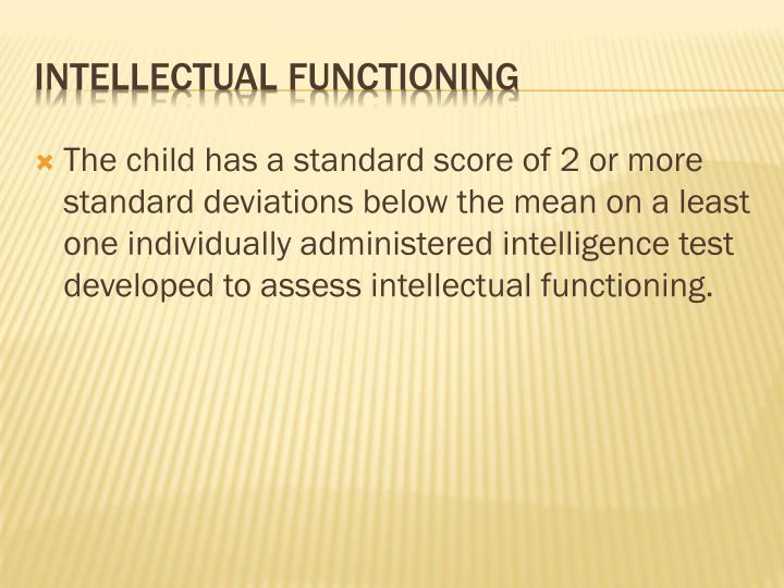 The child has a standard score of 2 or more standard deviations below the mean on a least one individually administered intelligence test developed to assess intellectual functioning.