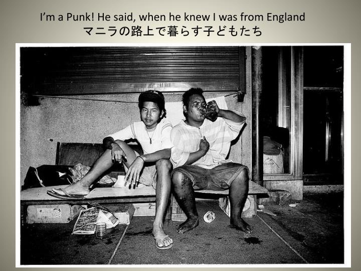 I'm a Punk! He said, when he knew I was from England