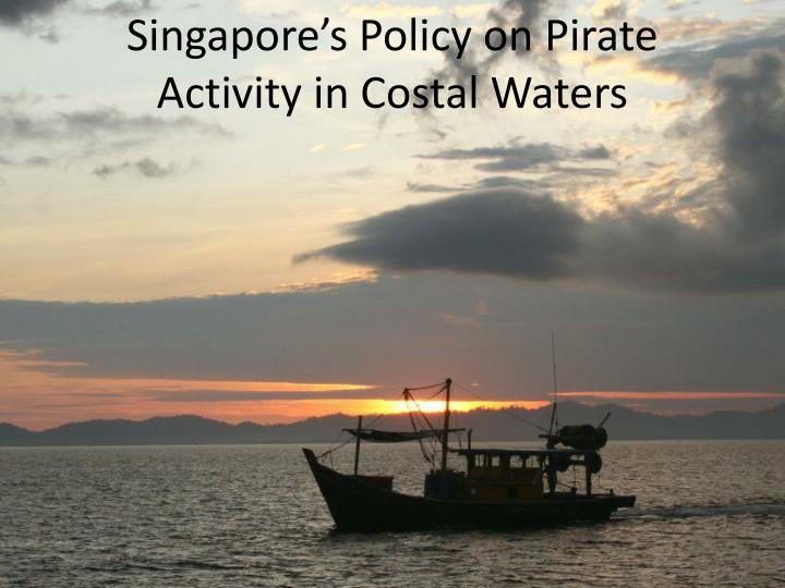 Singapore s policy on pirate activity in costal w aters