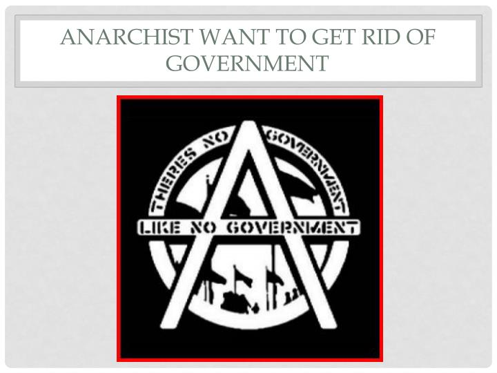 Anarchist want to get rid of government