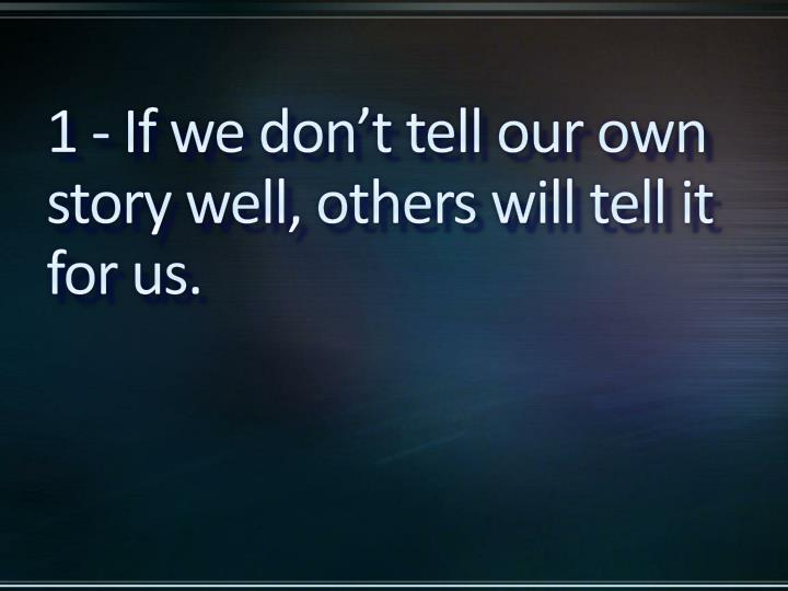 1 - If we don't tell our own story well, others will tell it for us.